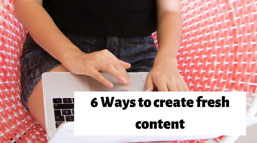 6 Ways to create fresh content